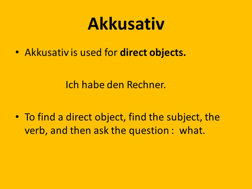 Akkusativ Akkusativ is used for direct objects. Ich habe den Rechner.