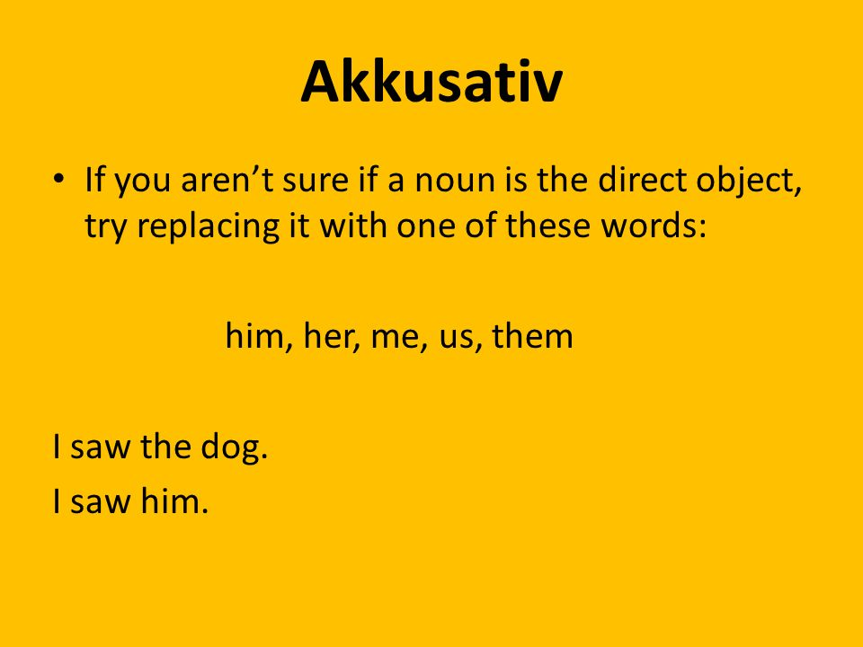 Akkusativ If you arent sure if a noun is the direct object, try replacing it with one of these words: him, her, me, us, them I saw the dog.