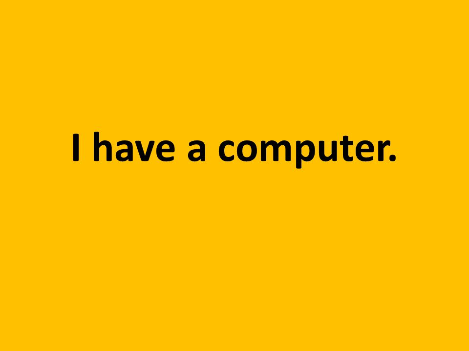 I have a computer.