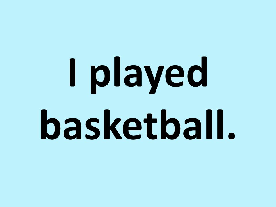 I played basketball.