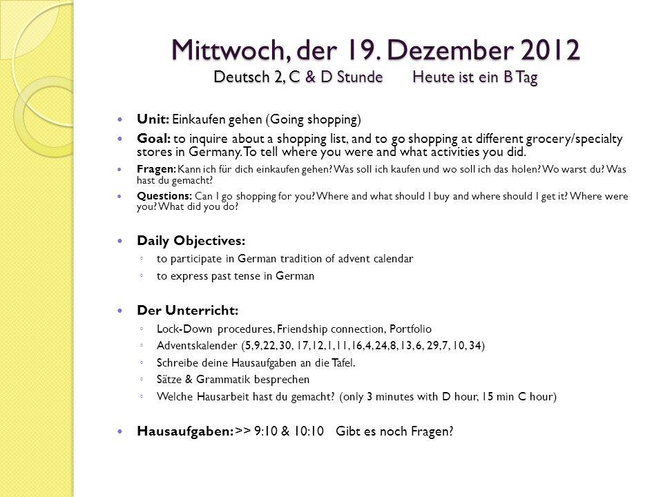 Mittwoch, der 19. Dezember 2012 Deutsch 2, C & D StundeHeute ist ein B Tag Unit: Einkaufen gehen (Going shopping) Goal: to inquire about a shopping li