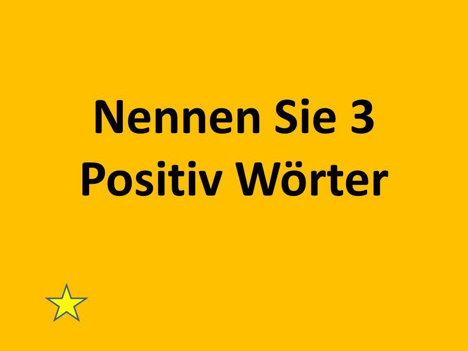 Nennen Sie 3 Positiv Wörter