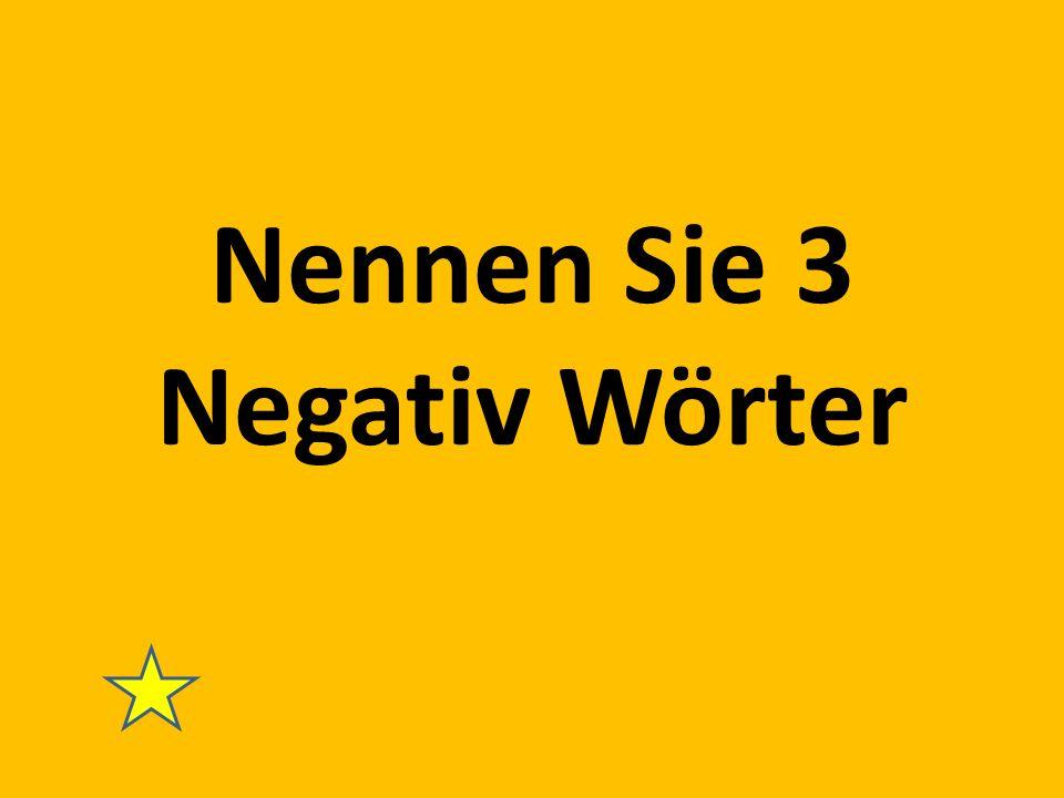Nennen Sie 3 Negativ Wörter