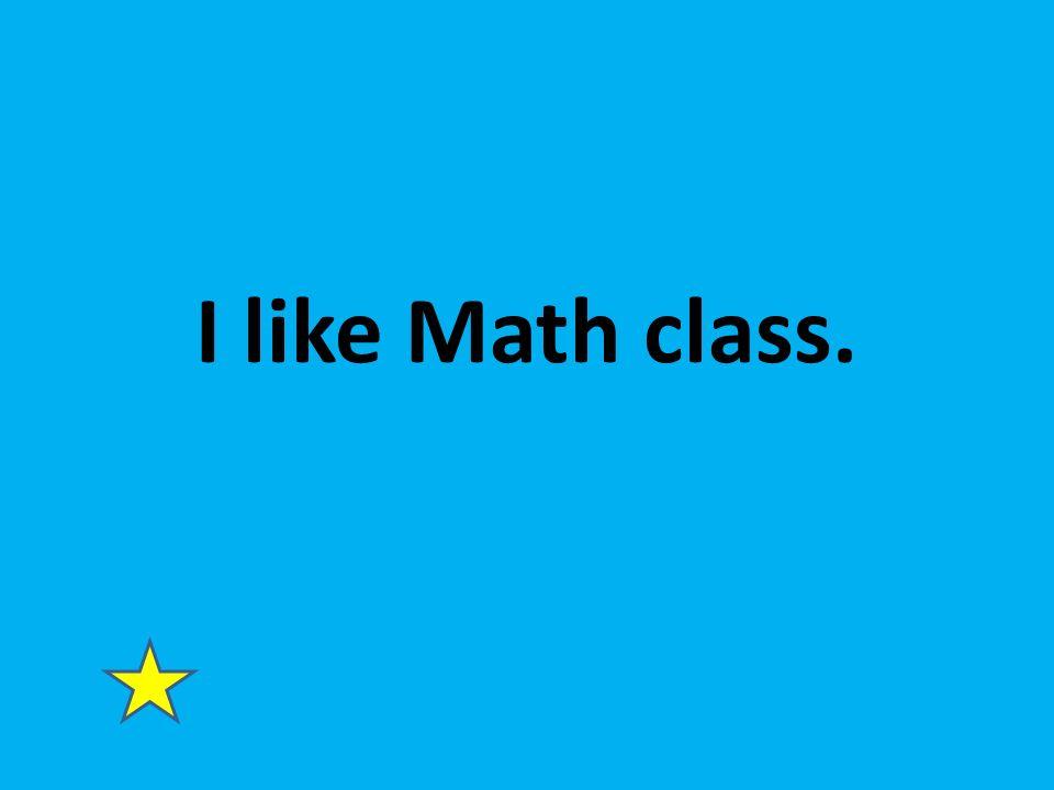 I like Math class.