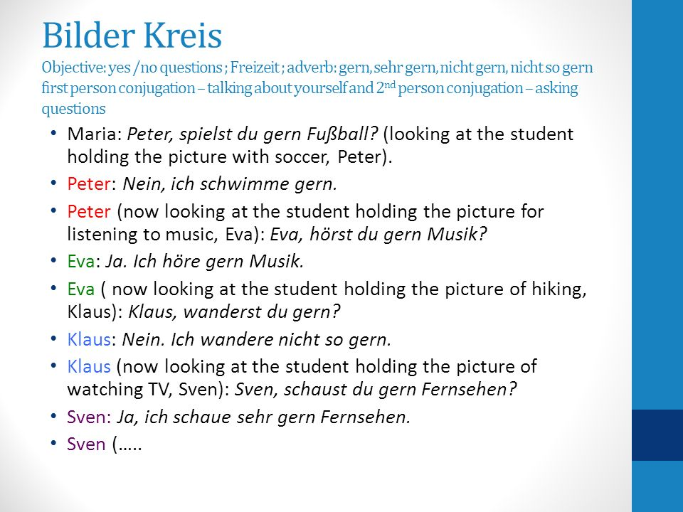 Bilder Kreis Objective: yes /no questions ; Freizeit ; adverb: gern, sehr gern, nicht gern, nicht so gern first person conjugation – talking about yourself and 2 nd person conjugation – asking questions Maria: Peter, spielst du gern Fußball.