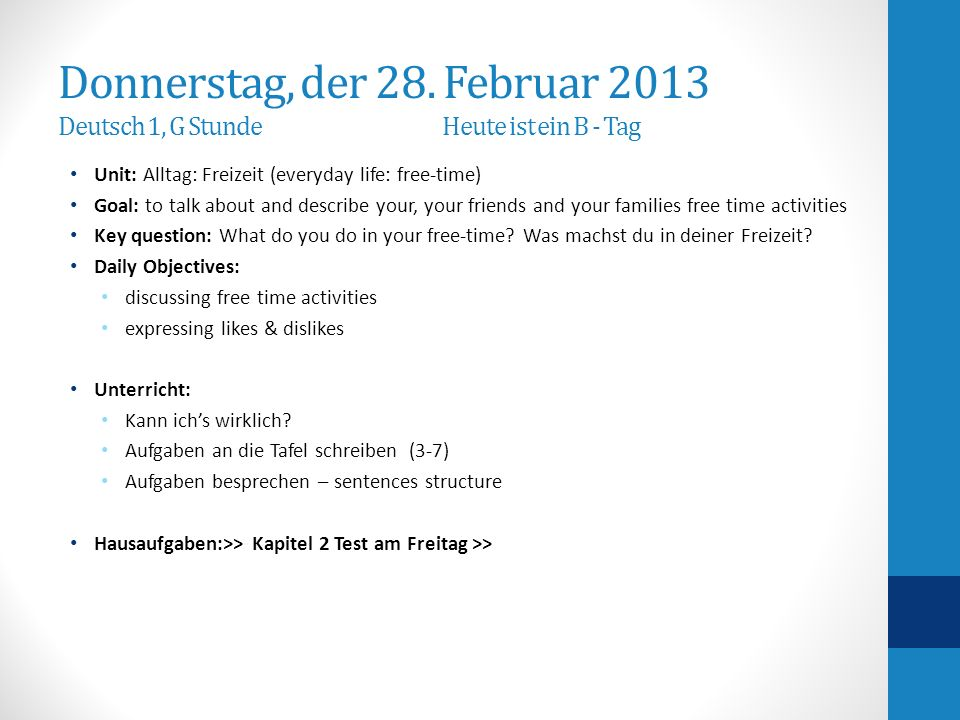 Hausaufgaben-Homework Chapter 2 Test outline: 3 listening – free-time activities: match pictures, state whether it is a like / dislike activity; listen to a paragraph and put listed activities in order reading: match pictures with vocabulary; read advertisement and match with the correct statements; read a postcard – mark statements true or false culture: mark formal or informal address of a person write sentences describing free-time activities according to pictures write sentences using time-expressions asking for opinions agree or disagree with a statement Portfolio: due at the end of second semester (see last slide: content will be adjusted throughout the semester up to the due date) General Info about homework: It is always expected that you study your notes from the day and all previous vocabulary and concepts If you have any question, need help or for tutoring: please see me second lunch or after school.
