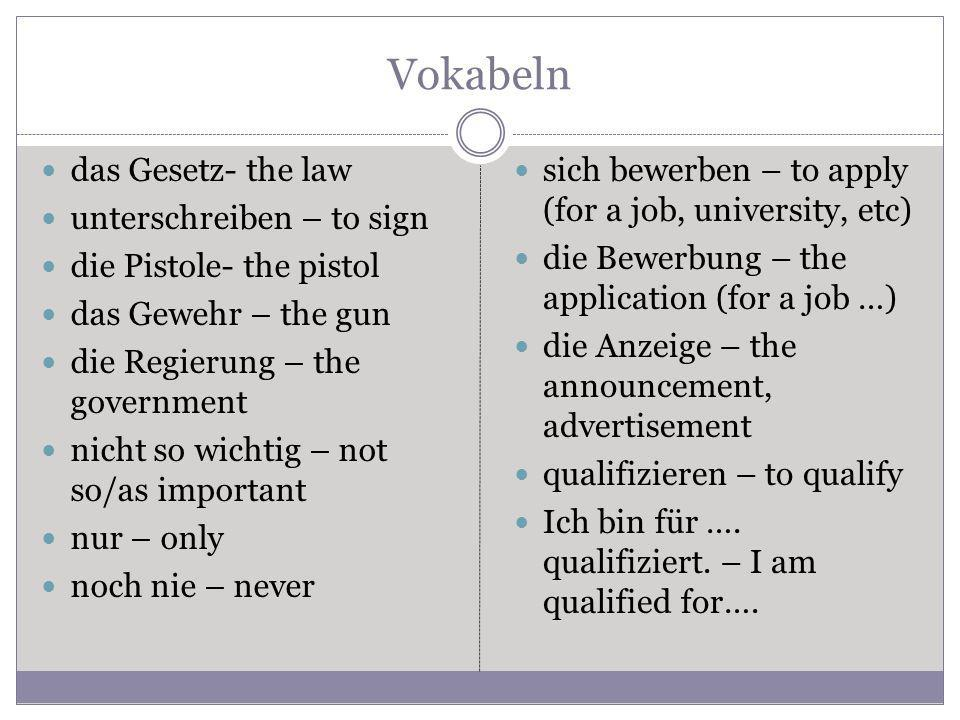 Vokabeln das Gesetz- the law unterschreiben – to sign die Pistole- the pistol das Gewehr – the gun die Regierung – the government nicht so wichtig – not so/as important nur – only noch nie – never sich bewerben – to apply (for a job, university, etc) die Bewerbung – the application (for a job …) die Anzeige – the announcement, advertisement qualifizieren – to qualify Ich bin für ….