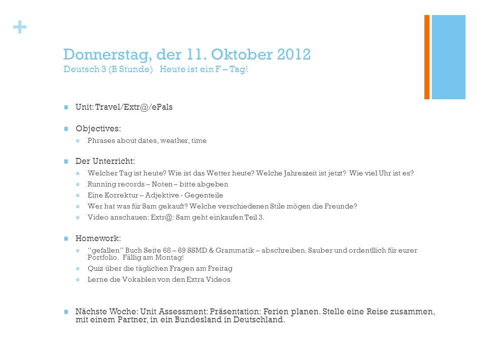 + Donnerstag, der 11. Oktober 2012 Deutsch 3 (B Stunde) Heute ist ein F – Tag! Unit: Travel/Extr@/ePals Objectives: Phrases about dates, weather, time