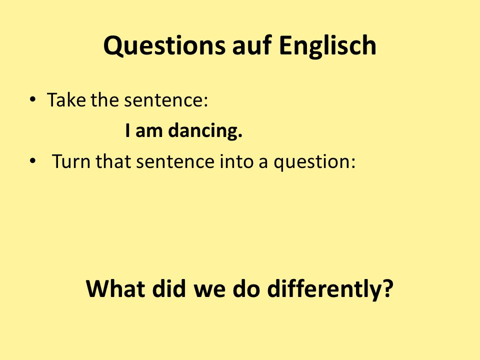 Questions auf Englisch Take the sentence: I am dancing. Turn that sentence into a question: What did we do differently?
