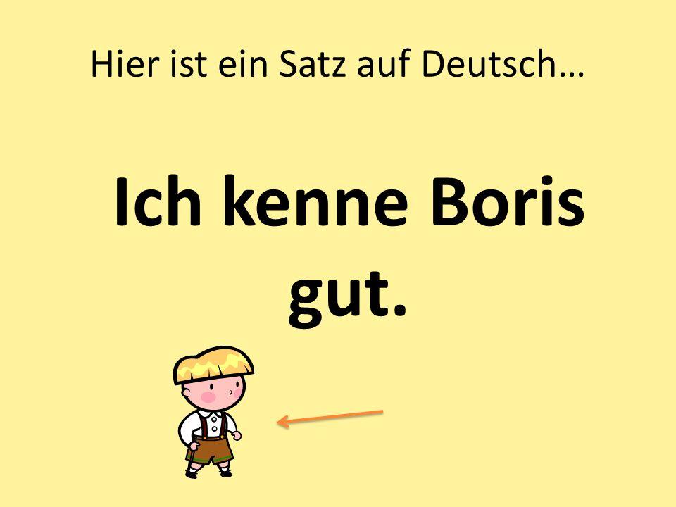 Hier ist ein Satz auf Deutsch… Ich kenne Boris gut.