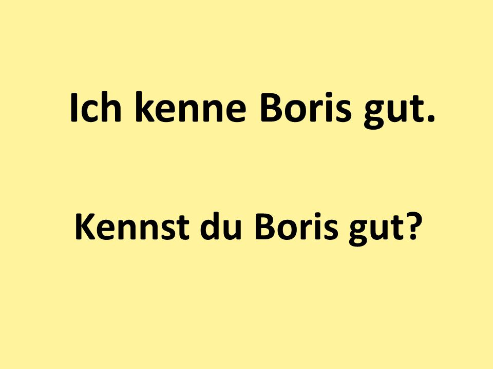 Ich kenne Boris gut. Kennst du Boris gut?