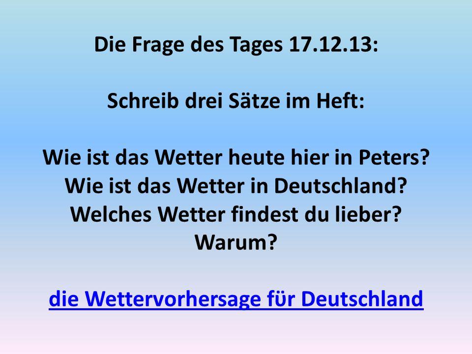 Die Frage des Tages 17.12.13: Schreib drei Sӓtze im Heft: Wie ist das Wetter heute hier in Peters? Wie ist das Wetter in Deutschland? Welches Wetter f