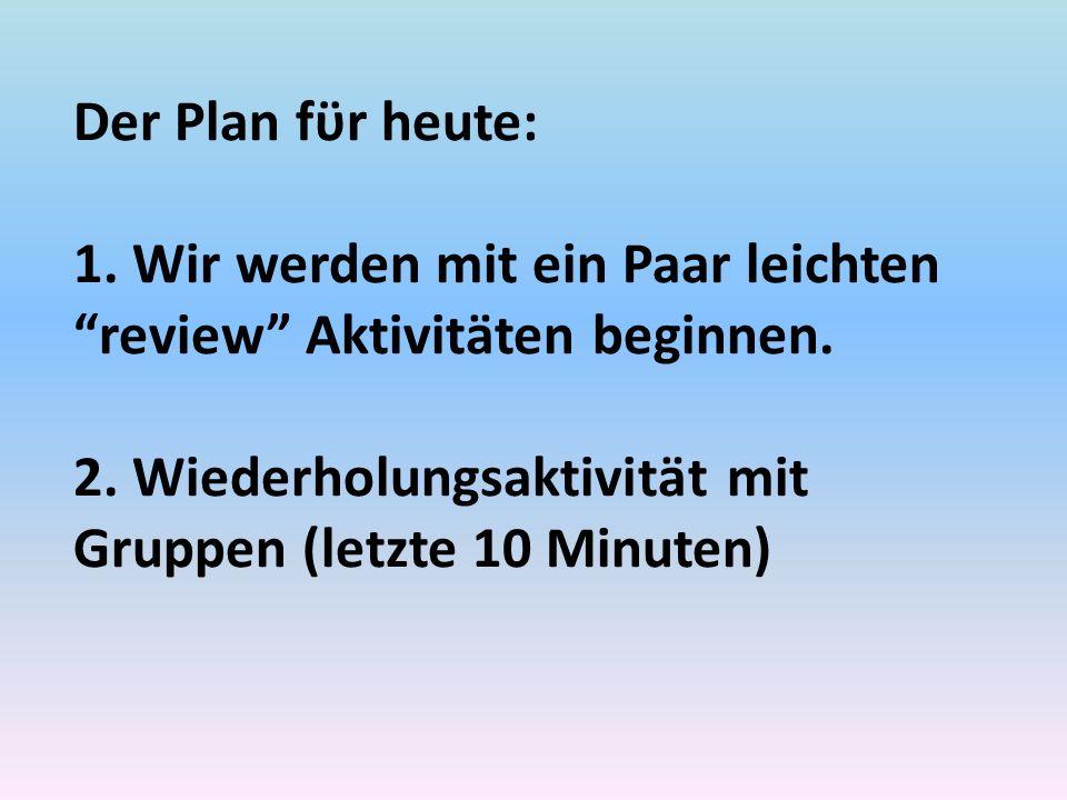 Der Plan fϋr heute: 1. Wir werden mit ein Paar leichten review Aktivitӓten beginnen. 2. Wiederholungsaktivitӓt mit Gruppen (letzte 10 Minuten)