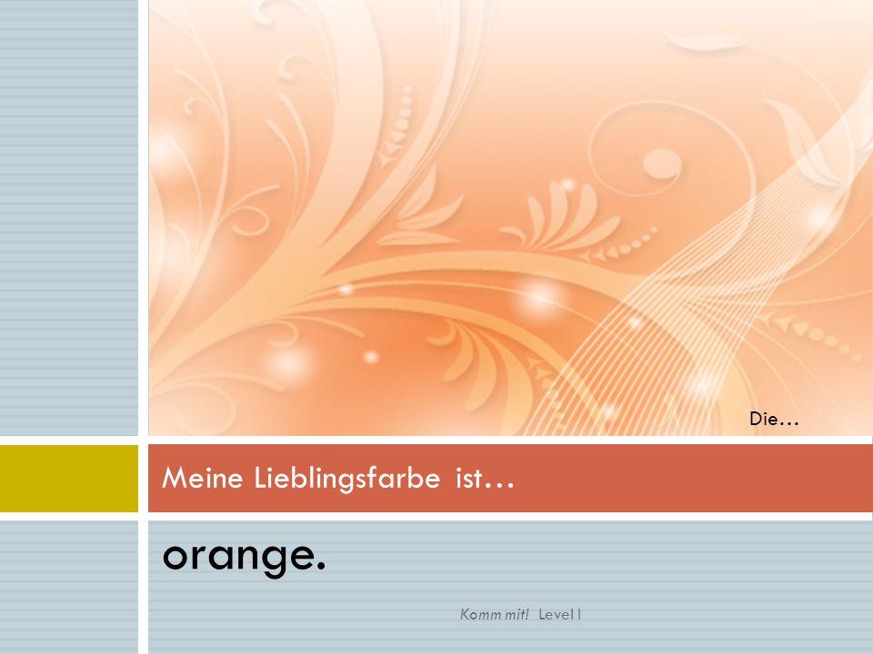 orange. Meine Lieblingsfarbe ist… Komm mit! Level I Die…