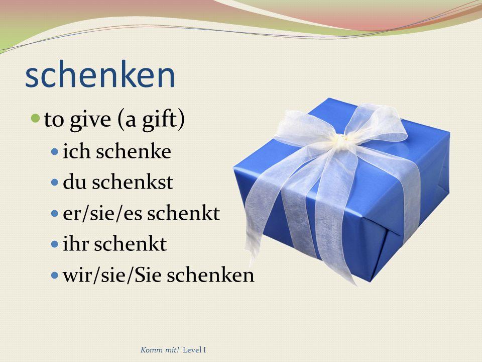 schenken to give (a gift) ich schenke du schenkst er/sie/es schenkt ihr schenkt wir/sie/Sie schenken Komm mit.