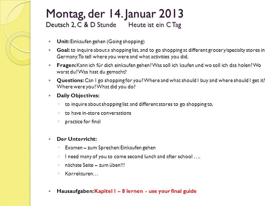 Montag, der 14. Januar 2013 Deutsch 2, C & D StundeHeute ist ein C Tag Unit: Einkaufen gehen (Going shopping) Goal: to inquire about a shopping list,