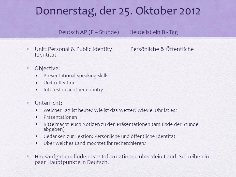 Donnerstag, der 25. Oktober 2012 Deutsch AP (E – Stunde)Heute ist ein B - Tag Unit: Personal & Public Identity Persönliche & Öffentliche Identität Obj