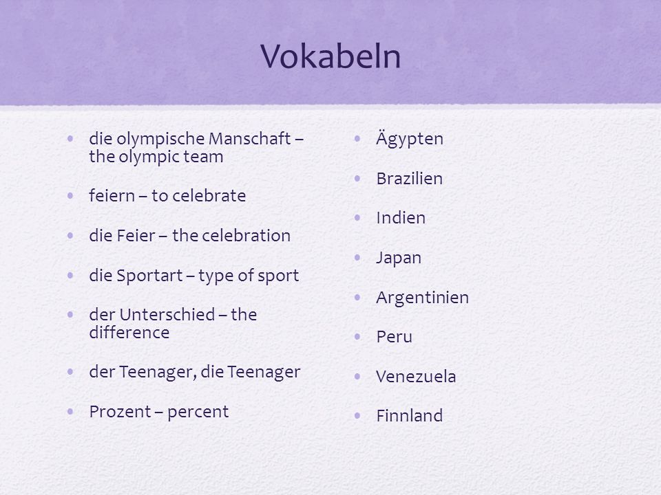 Vokabeln die olympische Manschaft – the olympic team feiern – to celebrate die Feier – the celebration die Sportart – type of sport der Unterschied – the difference der Teenager, die Teenager Prozent – percent Ägypten Brazilien Indien Japan Argentinien Peru Venezuela Finnland