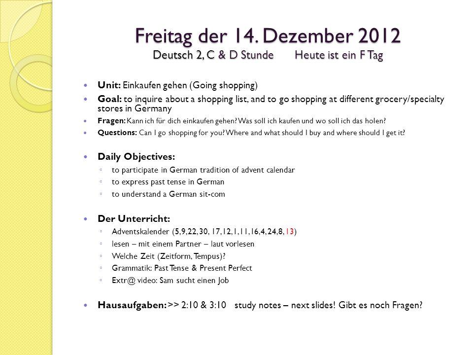 Freitag der 14. Dezember 2012 Deutsch 2, C & D StundeHeute ist ein F Tag Unit: Einkaufen gehen (Going shopping) Goal: to inquire about a shopping list