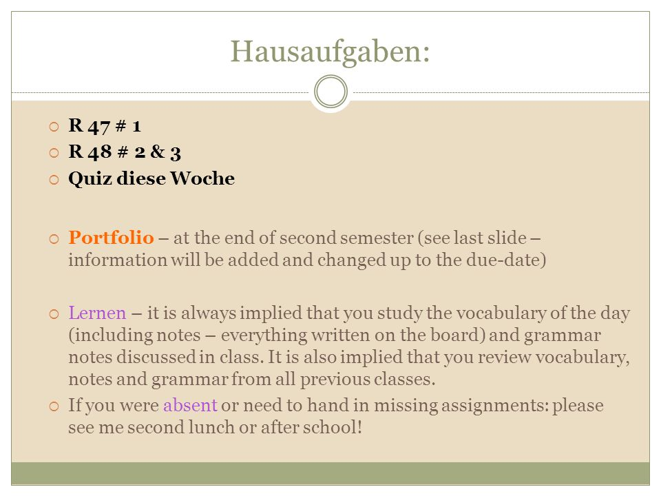 Hausaufgaben: R 47 # 1 R 48 # 2 & 3 Quiz diese Woche Portfolio – at the end of second semester (see last slide – information will be added and changed up to the due-date) Lernen – it is always implied that you study the vocabulary of the day (including notes – everything written on the board) and grammar notes discussed in class.