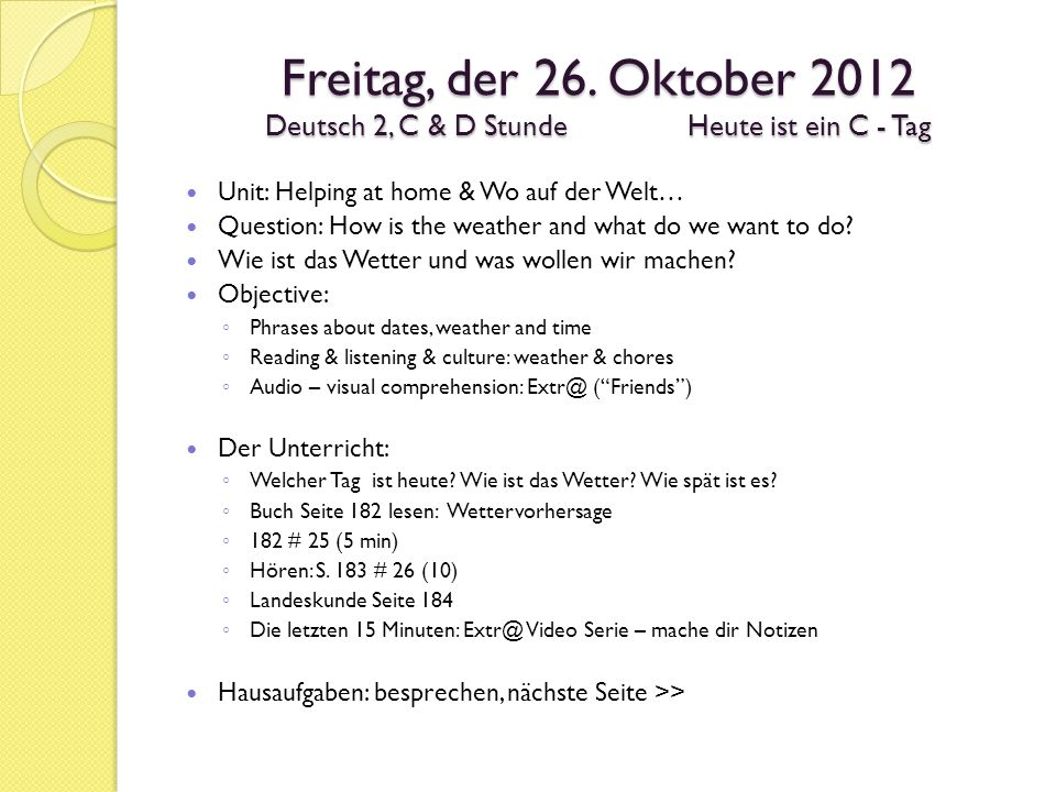 Freitag, der 26. Oktober 2012 Deutsch 2, C & D StundeHeute ist ein C - Tag Unit: Helping at home & Wo auf der Welt… Question: How is the weather and w