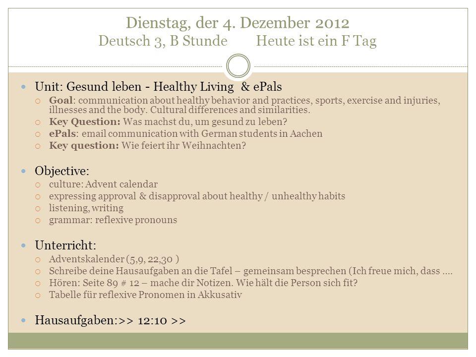 Dienstag, der 4. Dezember 2012 Deutsch 3, B Stunde Heute ist ein F Tag Unit: Gesund leben - Healthy Living & ePals Goal: communication about healthy b
