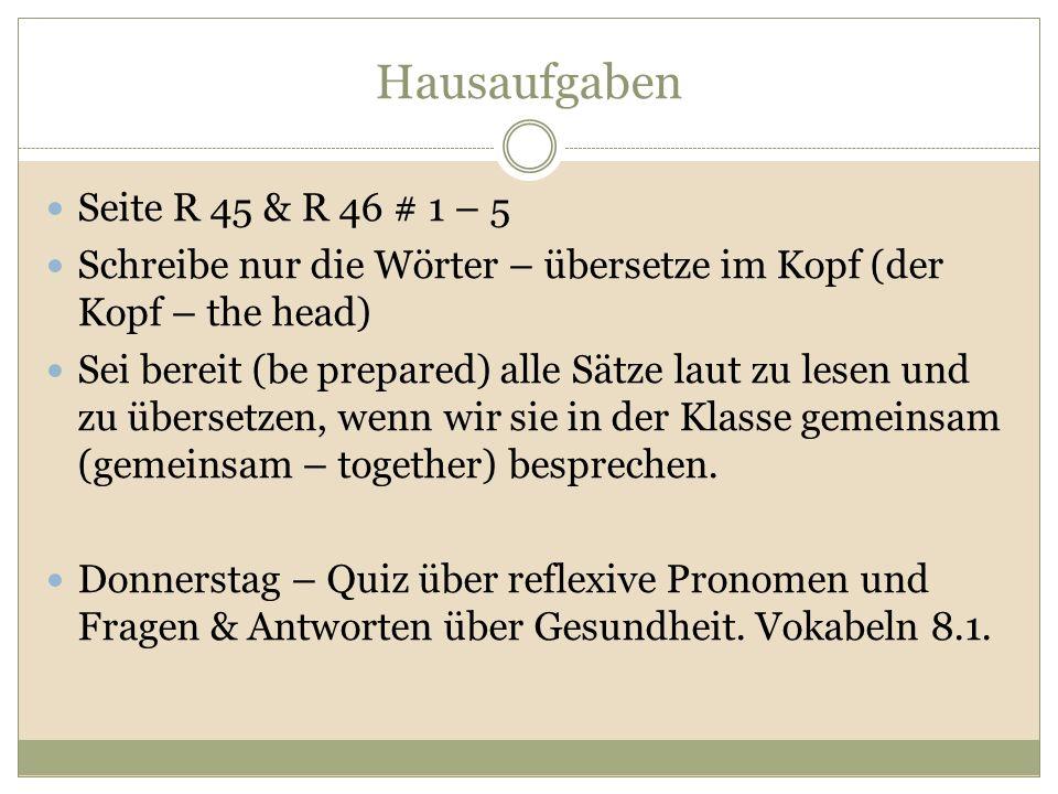 Hausaufgaben Seite R 45 & R 46 # 1 – 5 Schreibe nur die Wörter – übersetze im Kopf (der Kopf – the head) Sei bereit (be prepared) alle Sätze laut zu l