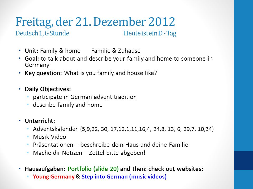 Freitag, der 21. Dezember 2012 Deutsch 1, G Stunde Heute ist ein D - Tag Unit: Family & home Familie & Zuhause Goal: to talk about and describe your f