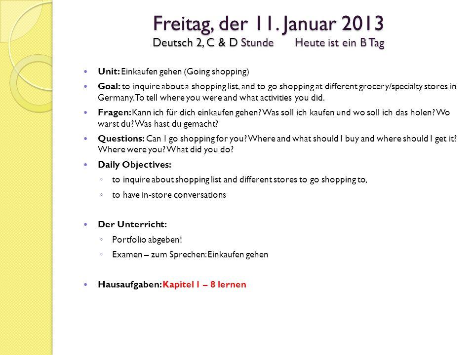 Freitag, der 11. Januar 2013 Deutsch 2, C & D StundeHeute ist ein B Tag Unit: Einkaufen gehen (Going shopping) Goal: to inquire about a shopping list,