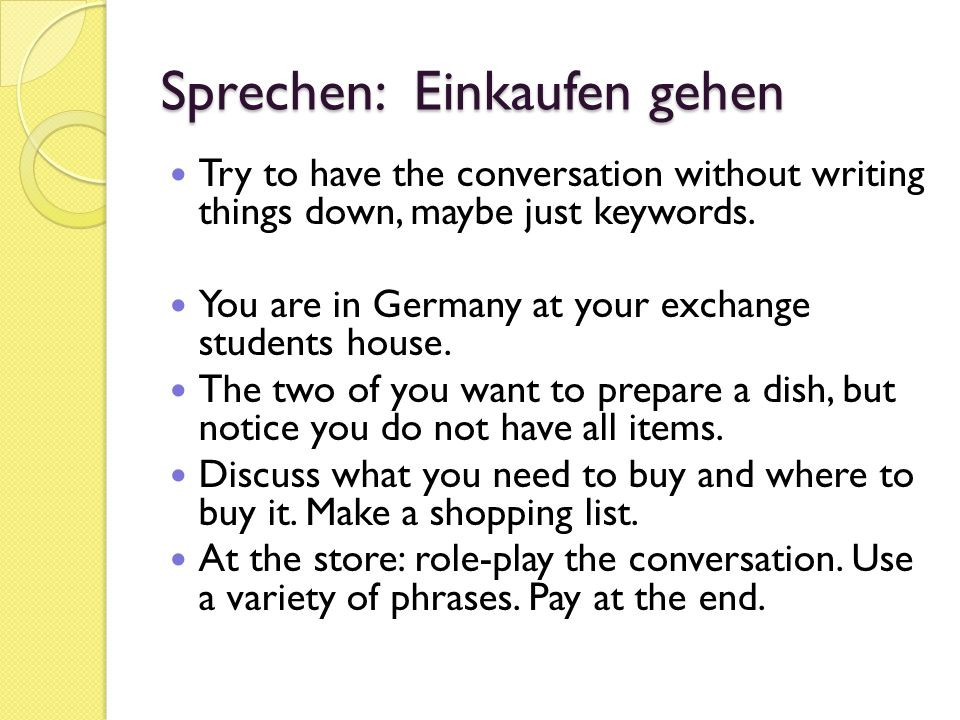 Sprechen: Einkaufen gehen Try to have the conversation without writing things down, maybe just keywords.
