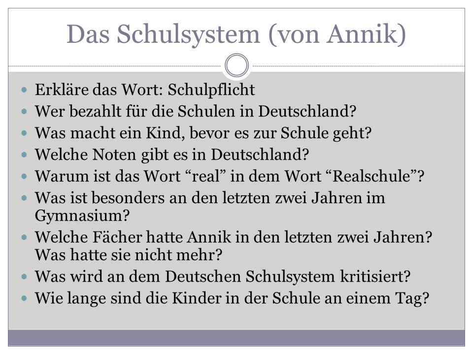 Das Schulsystem (von Annik) Erkläre das Wort: Schulpflicht Wer bezahlt für die Schulen in Deutschland? Was macht ein Kind, bevor es zur Schule geht? W