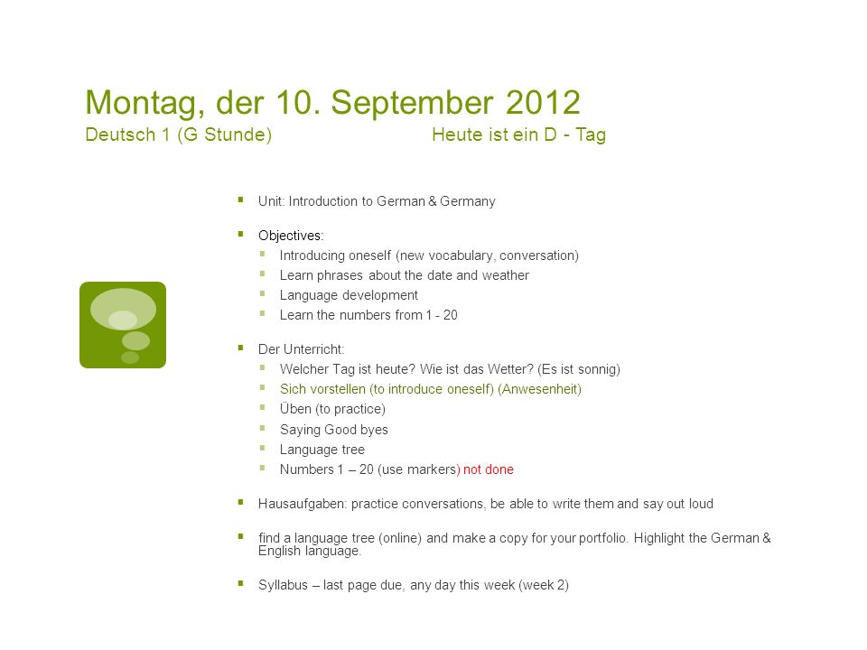 Montag, der 10. September 2012 Deutsch 1 (G Stunde)Heute ist ein D - Tag Unit: Introduction to German & Germany Objectives: Introducing oneself (new v