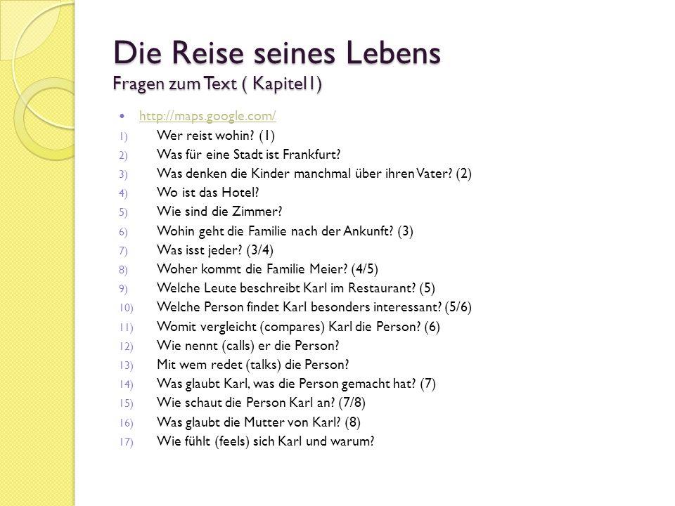Die Reise seines Lebens Fragen zum Text ( Kapitel1) http://maps.google.com/ 1) Wer reist wohin? (1) 2) Was für eine Stadt ist Frankfurt? 3) Was denken