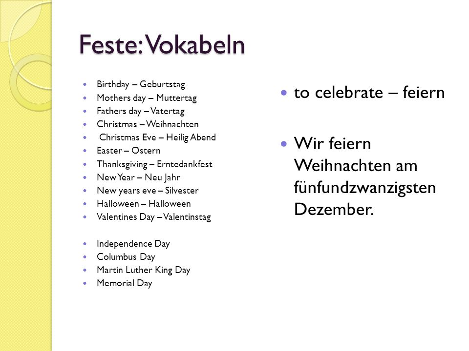 Feste: Vokabeln Birthday – Geburtstag Mothers day – Muttertag Fathers day – Vatertag Christmas – Weihnachten Christmas Eve – Heilig Abend Easter – Ostern Thanksgiving – Erntedankfest New Year – Neu Jahr New years eve – Silvester Halloween – Halloween Valentines Day – Valentinstag Independence Day Columbus Day Martin Luther King Day Memorial Day to celebrate – feiern Wir feiern Weihnachten am fünfundzwanzigsten Dezember.
