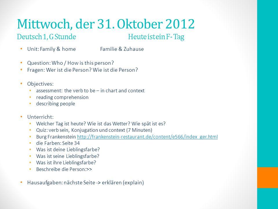 Mittwoch, der 31. Oktober 2012 Deutsch 1, G Stunde Heute ist ein F- Tag Unit: Family & home Familie & Zuhause Question: Who / How is this person? Frag