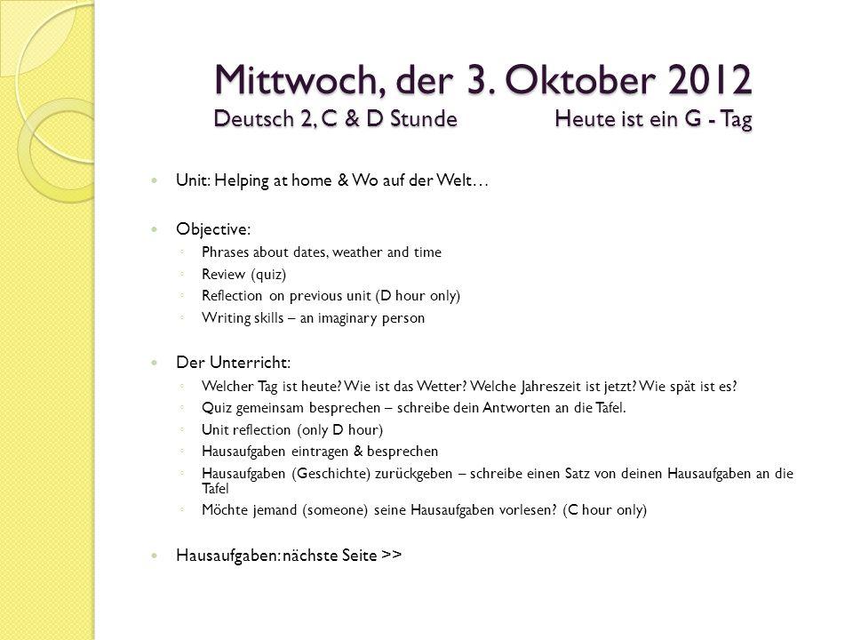 Mittwoch, der 3. Oktober 2012 Deutsch 2, C & D StundeHeute ist ein G - Tag Unit: Helping at home & Wo auf der Welt… Objective: Phrases about dates, we