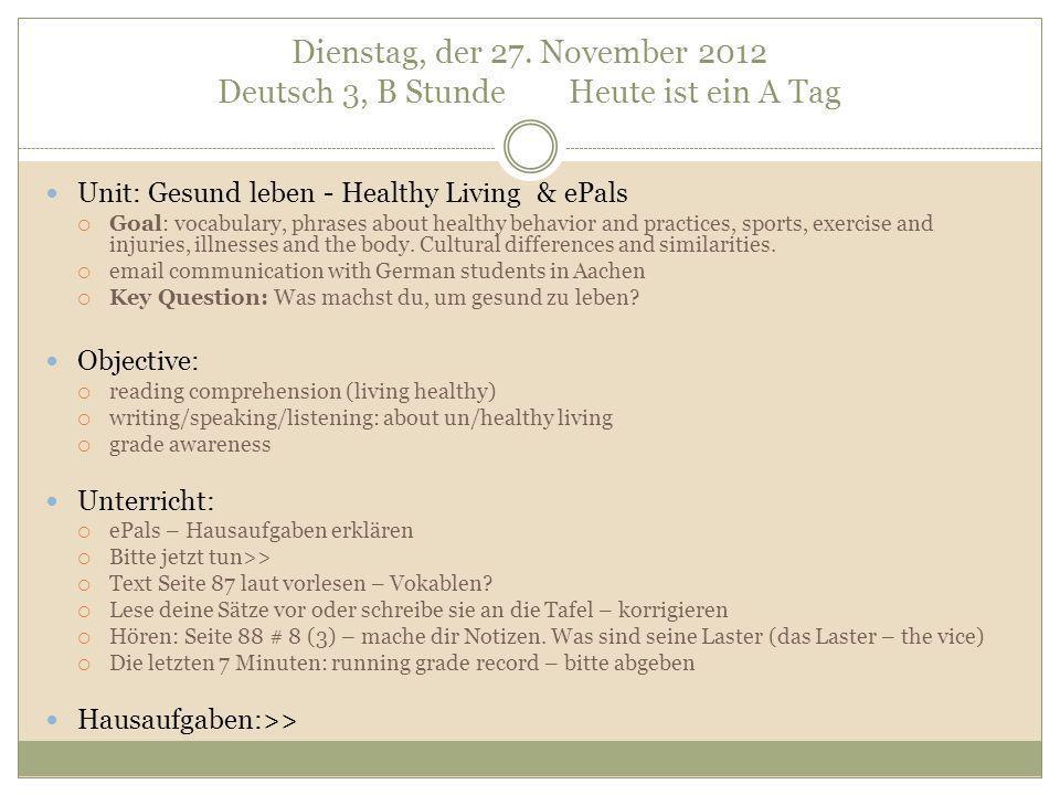 Dienstag, der 27. November 2012 Deutsch 3, B Stunde Heute ist ein A Tag Unit: Gesund leben - Healthy Living & ePals Goal: vocabulary, phrases about he