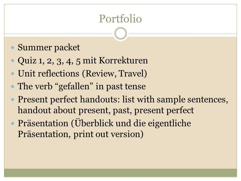 Portfolio Summer packet Quiz 1, 2, 3, 4, 5 mit Korrekturen Unit reflections (Review, Travel) The verb gefallen in past tense Present perfect handouts: list with sample sentences, handout about present, past, present perfect Präsentation (Überblick und die eigentliche Präsentation, print out version)