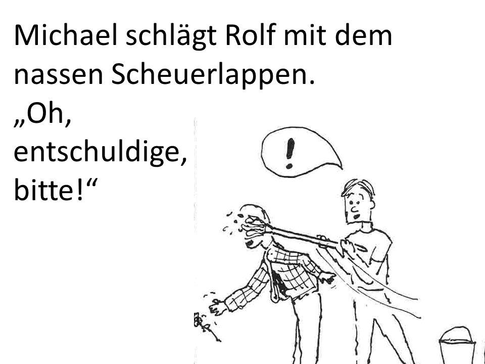 Michael schlägt Rolf mit dem nassen Scheuerlappen. Oh, entschuldige, bitte!