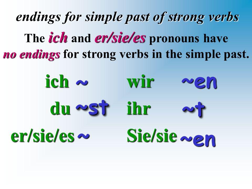 ich ich du duer/sie/es endings for simple past of strong verbs wirihrSie/sie ~~ icher/sie/es The ich and er/sie/es pronouns have no endings no endings