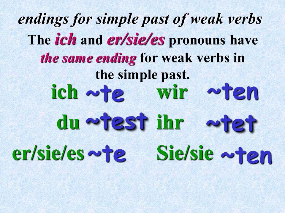ich ich du duer/sie/es endings for simple past of weak verbs wirihrSie/sie ~te~te icher/sie/es The ich and er/sie/es pronouns have the same ending the