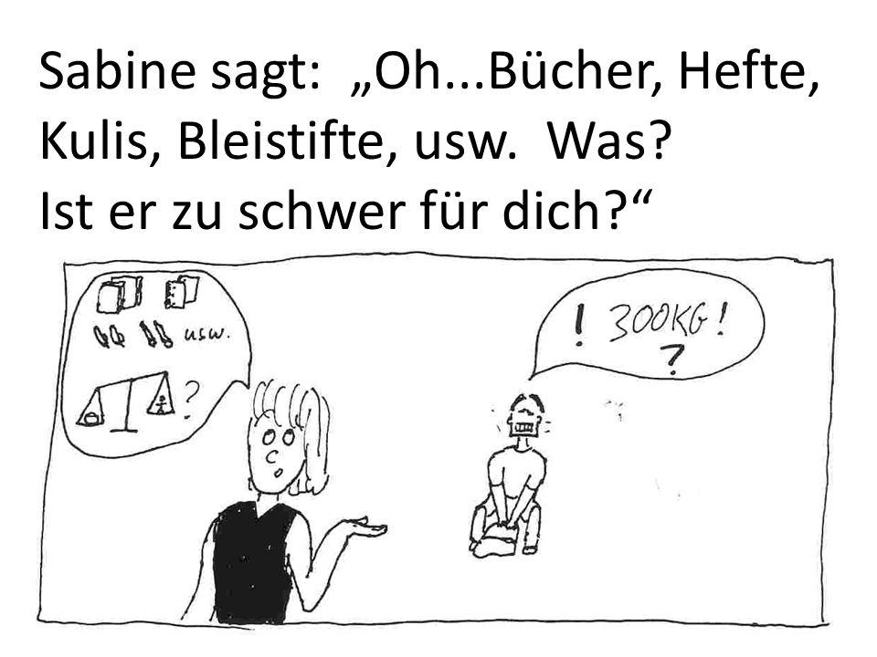 Sabine sagt: Oh...Bücher, Hefte, Kulis, Bleistifte, usw. Was? Ist er zu schwer für dich?