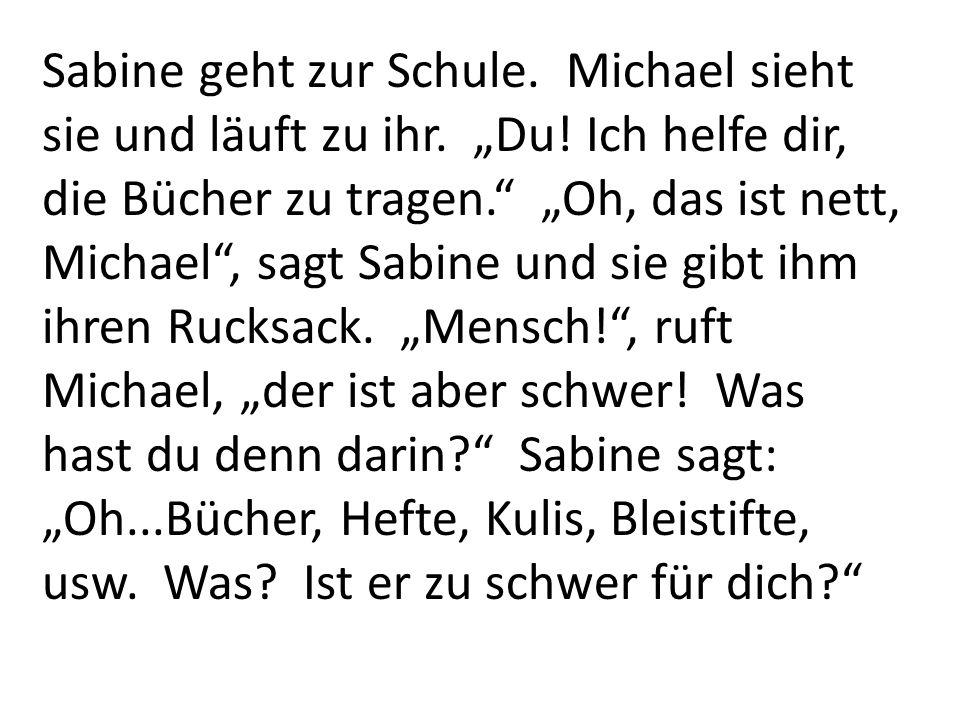 Sabine geht zur Schule. Michael sieht sie und läuft zu ihr. Du! Ich helfe dir, die Bücher zu tragen. Oh, das ist nett, Michael, sagt Sabine und sie gi