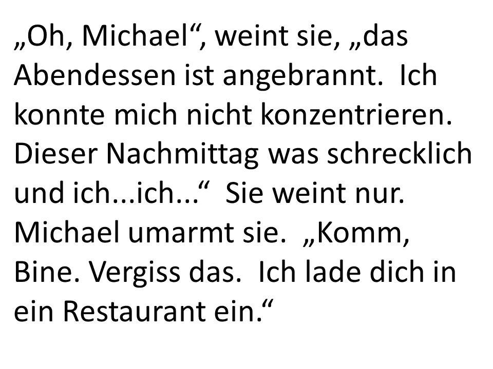 Oh, Michael, weint sie, das Abendessen ist angebrannt.