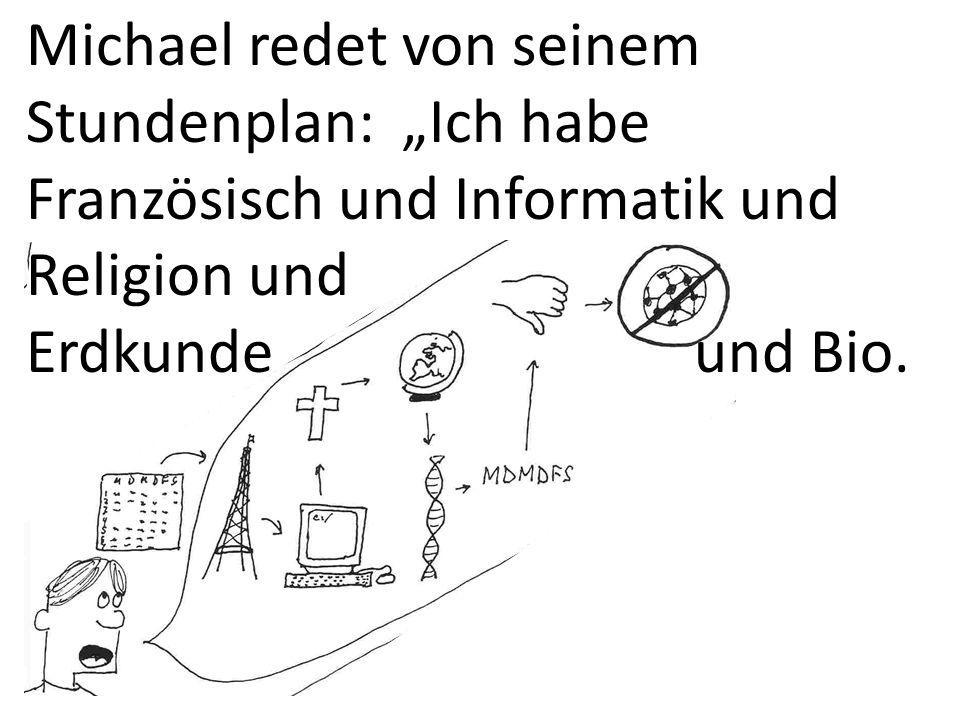 Michael redet von seinem Stundenplan: Ich habe Französisch und Informatik und Religion und Erdkunde und Bio.