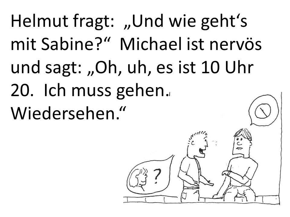 Helmut fragt: Und wie gehts mit Sabine. Michael ist nervös und sagt: Oh, uh, es ist 10 Uhr 20.