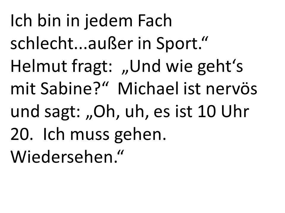 Ich bin in jedem Fach schlecht...außer in Sport. Helmut fragt: Und wie gehts mit Sabine.