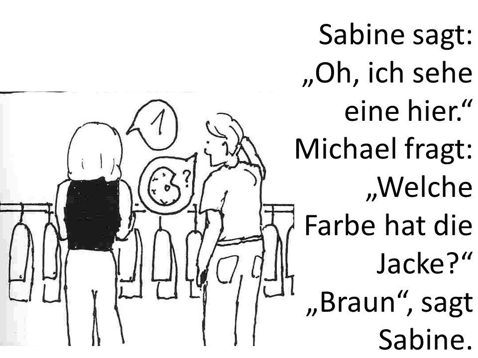 Sabine sagt: Oh, ich sehe eine hier. Michael fragt: Welche Farbe hat die Jacke? Braun, sagt Sabine.
