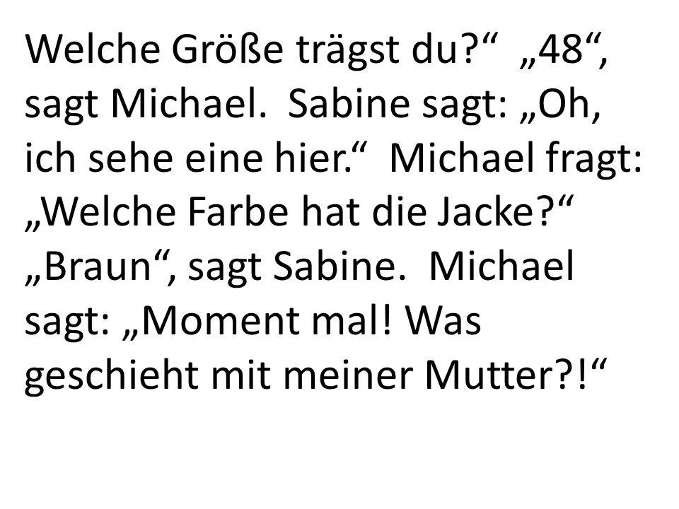 Welche Größe trägst du.48, sagt Michael. Sabine sagt: Oh, ich sehe eine hier.