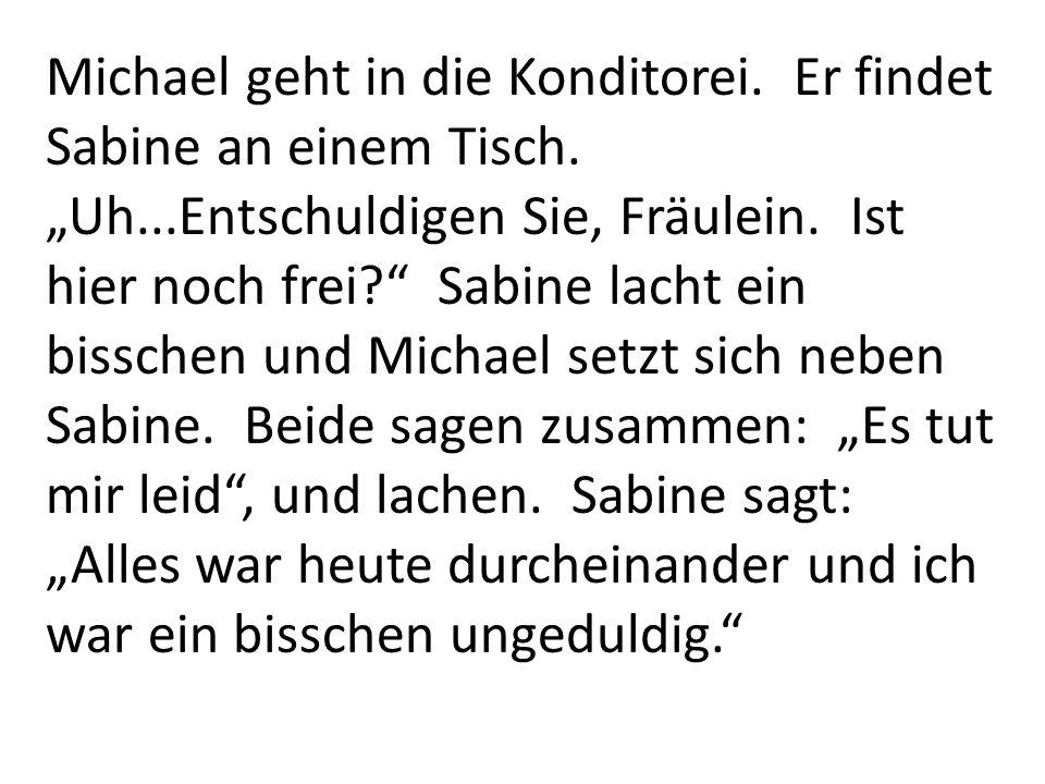 Michael geht in die Konditorei. Er findet Sabine an einem Tisch. Uh...Entschuldigen Sie, Fräulein. Ist hier noch frei? Sabine lacht ein bisschen und M